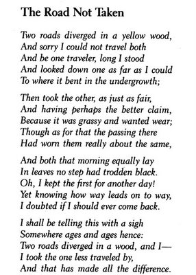 """making the right choices in the road less travelled by robert frost Again, however, frost refuses to allow the title to have a single meaning: """"the road not taken"""" also evokes """"the road less traveled,"""" the road most people did not take the poem moves from a fantasy of staving off choice to a statement of division."""